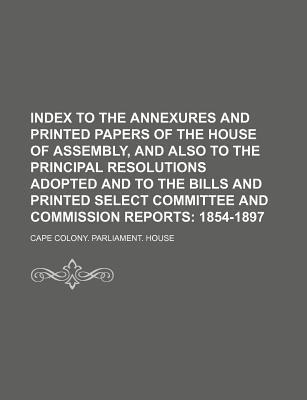 Index to the Annexures and Printed Papers of the House of Assembly, and Also to the Principal Resolutions Adopted and to the Bills and Printed Select Committee and Commission Reports; 1854-1897