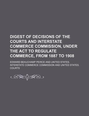 Digest of Decisions of the Courts and Interstate Commerce Commission, Under the ACT to Regulate Commerce, from 1887 to 1908