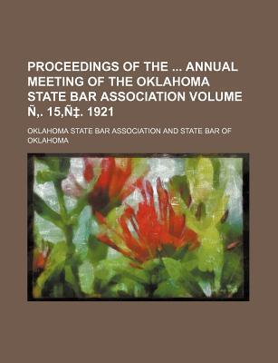 Proceedings of the Annual Meeting of the Oklahoma State Bar Association Volume N . 15, N . 1921