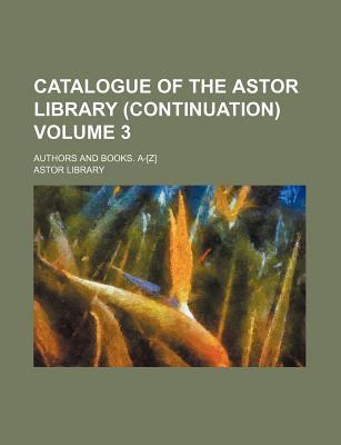 Catalogue of the Astor Library (Continuation); Authors and Books. A-[Z] Volume 3