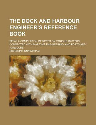 The Dock and Harbour Engineer's Reference Book; Being a Compilation of Notes on Various Matters Connected with Maritime Engineering, and Ports and Harbours