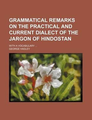 Grammatical Remarks on the Practical and Current Dialect of the Jargon of Hindostan; With a Vocabulary