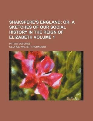 Shakspere's England; Or, a Sketches of Our Social History in the Reign of Elizabeth. in Two Volumes Volume 1