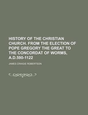 History of the Christian Church. from the Election of Pope Gregory the Great to the Concordat of Worms, A.D.590-1122