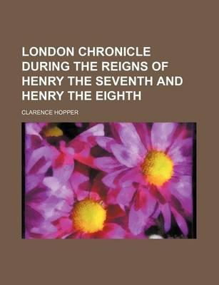 London Chronicle During the Reigns of Henry the Seventh and Henry the Eighth