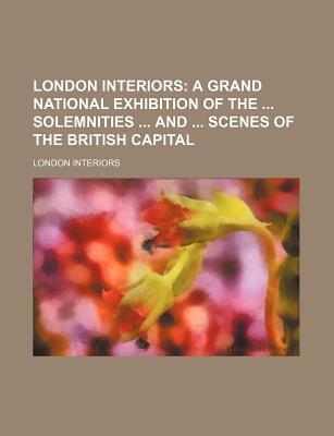 London Interiors; A Grand National Exhibition of the Solemnities and Scenes of the British Capital