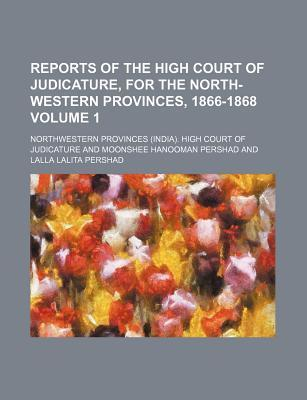 Reports of the High Court of Judicature, for the North-Western Provinces, 1866-1868 Volume 1
