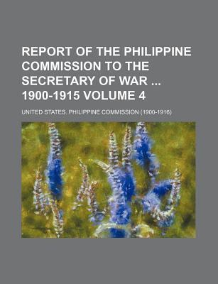 Report of the Philippine Commission to the Secretary of War 1900-1915 Volume 4