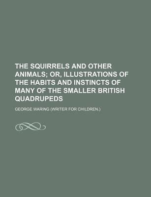 The Squirrels and Other Animals; Or, Illustrations of the Habits and Instincts of Many of the Smaller British Quadrupeds