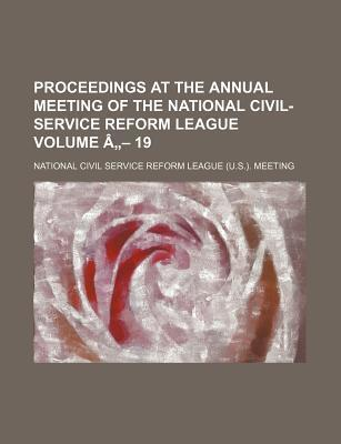 Proceedings at the Annual Meeting of the National Civil-Service Reform League Volume a - 19