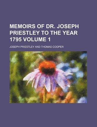 Memoirs of Dr. Joseph Priestley to the Year 1795 Volume 1