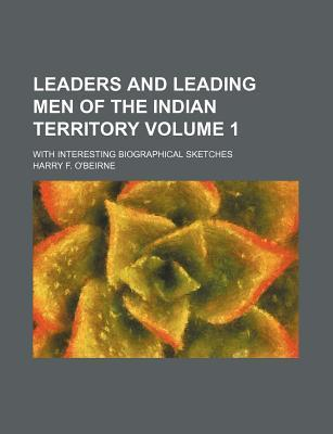 Leaders and Leading Men of the Indian Territory; With Interesting Biographical Sketches Volume 1