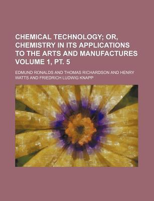 Chemical Technology; Or, Chemistry in Its Applications to the Arts and Manufactures Volume 1, PT. 5