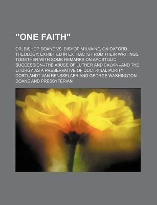 """""""One Faith""""; Or, Bishop Doane vs. Bishop M'Ilvaine, on Oxford Theology Exhibited in Extracts from Their Writings. Together with Some Remarks on Apostolic Succession--The Abuse of Luther and Calvin--And the Liturgy as a Preservative of"""