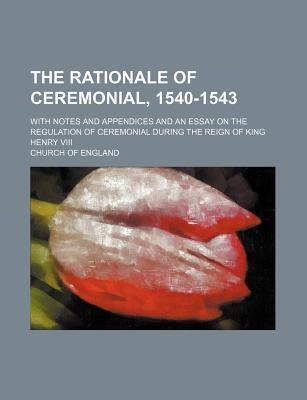 The Rationale of Ceremonial, 1540-1543; With Notes and Appendices and an Essay on the Regulation of Ceremonial During the Reign of King Henry VIII