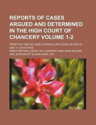 Reports of Cases Argued and Determined in the High Court of Chancery; From the Time of Lord Chancellor Eldon, 58 and 59 Geo. III. [1818-1819] Volume 1-2