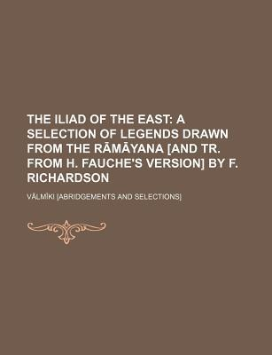 The Iliad of the East; A Selection of Legends Drawn from the R M Yana [And Tr. from H. Fauche's Version] by F. Richardson