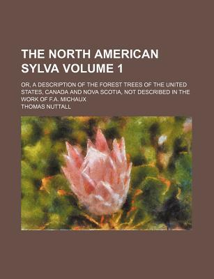 The North American Sylva; Or, a Description of the Forest Trees of the United States, Canada and Nova Scotia, Not Described in the Work of F.A. Michaux Volume 1