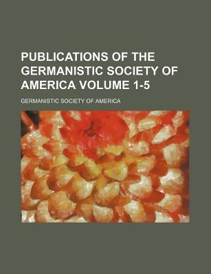 Publications of the Germanistic Society of America Volume 1-5