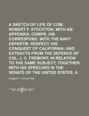 A Sketch of the Life of Com. Robert F. Stockton; With an Appendix, Compr. His Correspond. with the Navy Departm. Respect. His Conquest of California and Extracts from the Defence of Col. J. C. Fremont, in Relation to the Same Subject