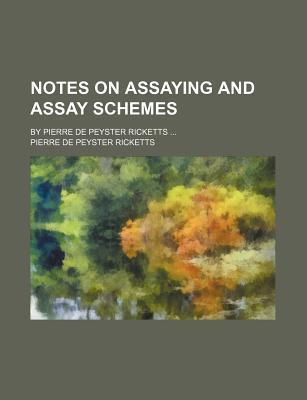 Notes on Assaying and Assay Schemes; By Pierre de Peyster Ricketts