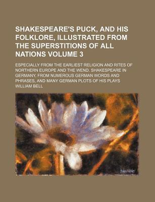 Shakespeare's Puck, and His Folklore, Illustrated from the Superstitions of All Nations; Especially from the Earliest Religion and Rites of Northern E