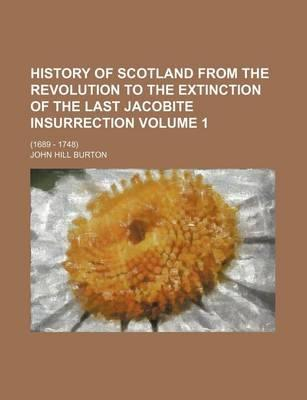 History of Scotland from the Revolution to the Extinction of the Last Jacobite Insurrection; (1689 - 1748) Volume 1