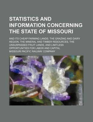 Statistics and Information Concerning the State of Missouri; And Its Cheap Farming Lands, the Grazing and Dairy Region, the Mineral and Timber Resources, the Unsurpassed Fruit Lands, and Limitless Opportunities for Labor and Capital