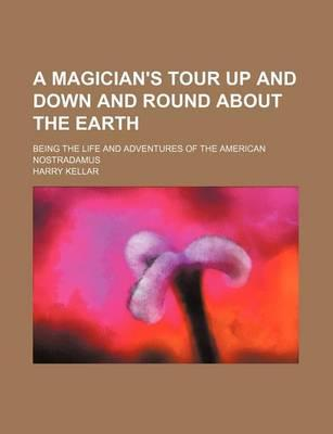 A Magician's Tour Up and Down and Round about the Earth; Being the Life and Adventures of the American Nostradamus