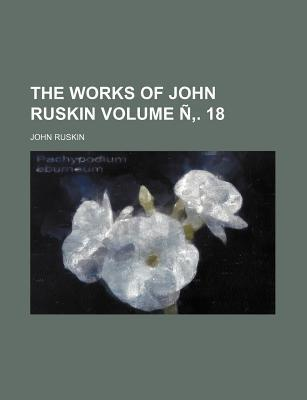 The Works of John Ruskin Volume N . 18