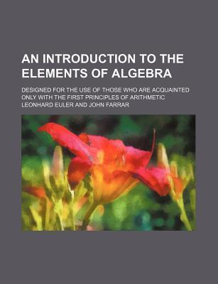 An Introduction to the Elements of Algebra; Designed for the Use of Those Who Are Acquainted Only with the First Principles of Arithmetic