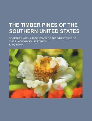 The Timber Pines of the Southern United States; Together with a Discussion of the Structure of Their Wood by Filibert Roth
