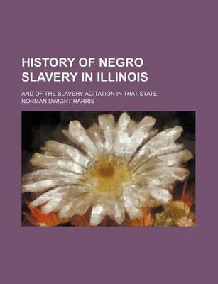 History of Negro Slavery in Illinois; And of the Slavery Agitation in That State