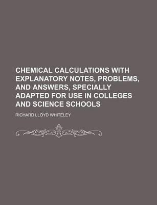 Chemical Calculations with Explanatory Notes, Problems, and Answers, Specially Adapted for Use in Colleges and Science Schools