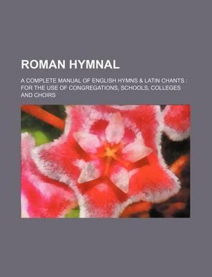 Roman Hymnal; A Complete Manual of English Hymns & Latin Chants for the Use of Congregations, Schools, Colleges and Choirs
