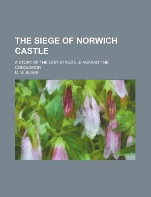 The Siege of Norwich Castle; A Story of the Last Struggle Against the Conqueror