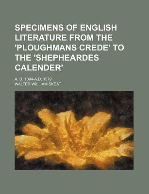 Specimens of English Literature from the 'Ploughmans Crede' to the 'Shepheardes Calender'; A. D. 1394-A.D. 1579