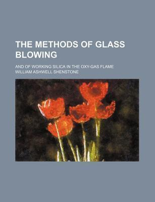 The Methods of Glass Blowing; And of Working Silica in the Oxy-Gas Flame