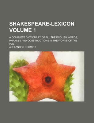 Shakespeare-Lexicon; A Complete Dictionary of All the English Words, Phrases and Constructions in the Works of the Poet Volume 1