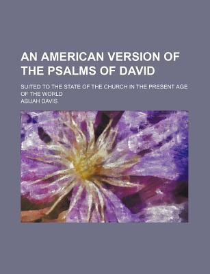 An American Version of the Psalms of David; Suited to the State of the Church in the Present Age of the World