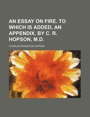 An Essay on Fire. to Which Is Added, an Appendix. by C. R. Hopson, M.D