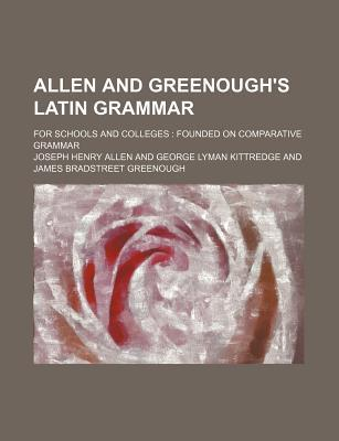 Allen and Greenough's Latin Grammar; For Schools and Colleges Founded on Comparative Grammar