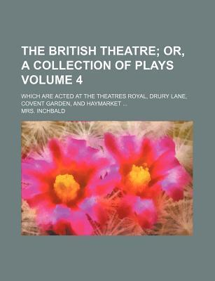 The British Theatre; Or, a Collection of Plays. Which Are Acted at the Theatres Royal, Drury Lane, Covent Garden, and Haymarket Volume 4