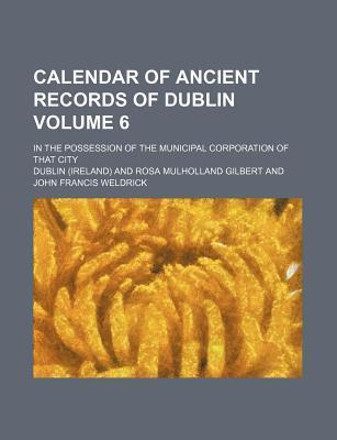Calendar of Ancient Records of Dublin; In the Possession of the Municipal Corporation of That City Volume 6