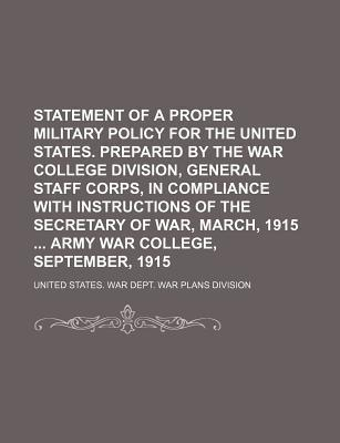 Statement of a Proper Military Policy for the United States. Prepared by the War College Division, General Staff Corps, in Compliance with Instructions of the Secretary of War, March, 1915 Army War College, September, 1915