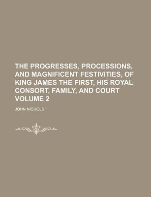 The Progresses, Processions, and Magnificent Festivities, of King James the First, His Royal Consort, Family, and Court Volume 2