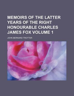 Memoirs of the Latter Years of the Right Honourable Charles James Fox Volume 1
