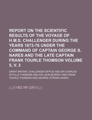 Report on the Scientific Results of the Voyage of H.M.S. Challenger During the Years 1873-76 Under the Command of Captain George S. Nares and the Late Captain Frank Tourle Thomson Volume 5, V. 3