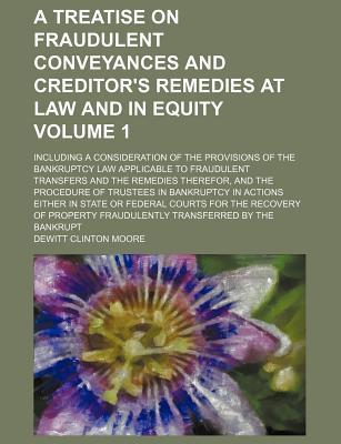 A Treatise on Fraudulent Conveyances and Creditor's Remedies at Law and in Equity; Including a Consideration of the Provisions of the Bankruptcy Law Applicable to Fraudulent Transfers and the Remedies Therefor, and the Procedure Volume 1