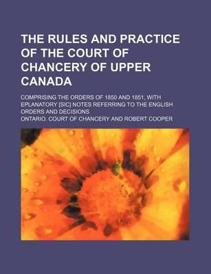The Rules and Practice of the Court of Chancery of Upper Canada; Comprising the Orders of 1850 and 1851, with Eplanatory [Sic] Notes Referring to the English Orders and Decisions